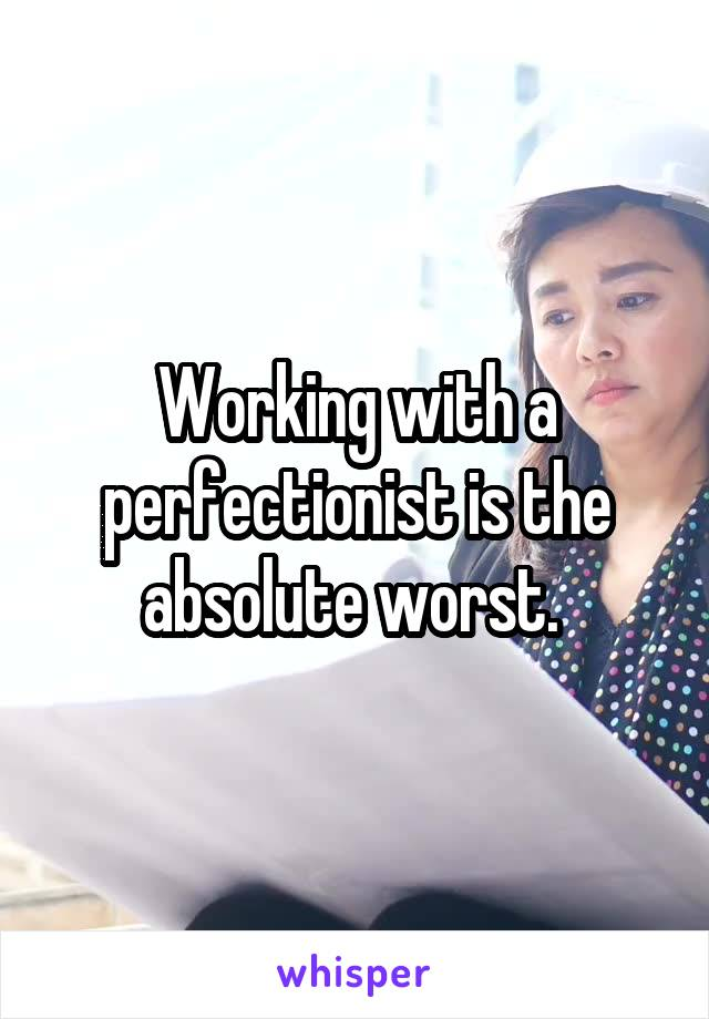 Working with a perfectionist is the absolute worst.