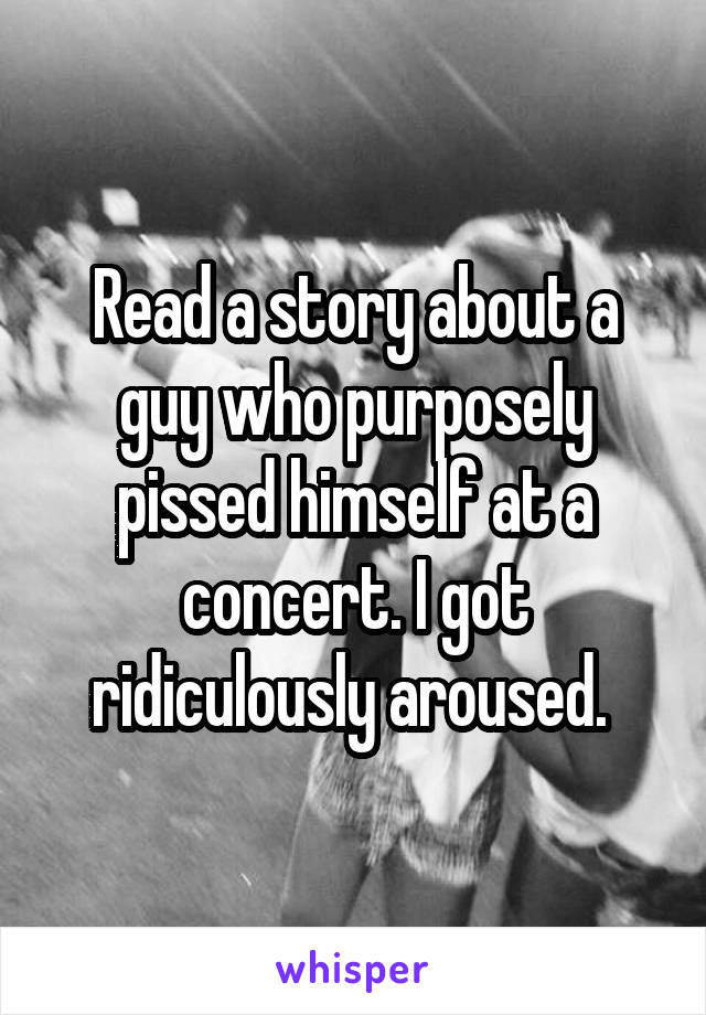 Read a story about a guy who purposely pissed himself at a concert. I got ridiculously aroused.