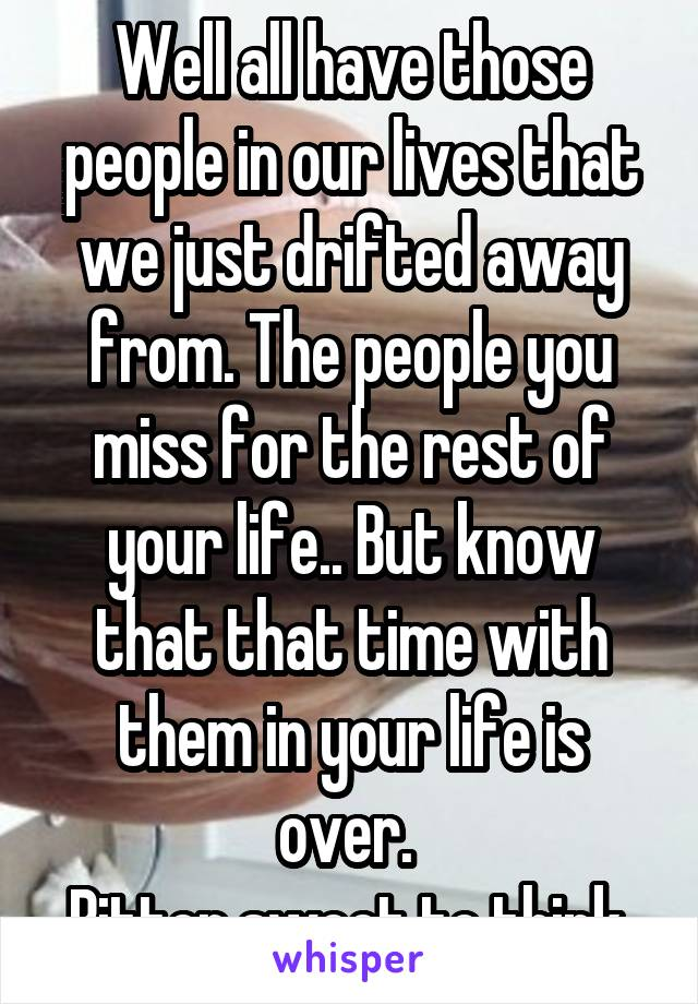 Well all have those people in our lives that we just drifted away from. The people you miss for the rest of your life.. But know that that time with them in your life is over.  Bitter sweet to think