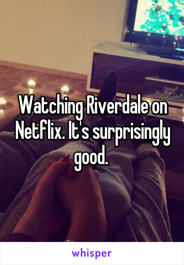 Watching Riverdale on Netflix. It's surprisingly good.