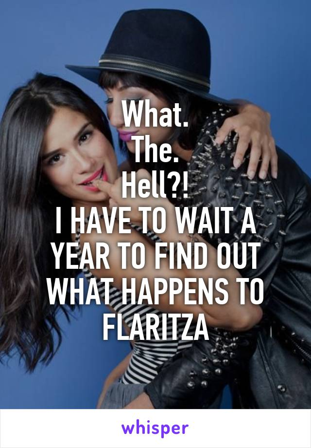 What. The. Hell?! I HAVE TO WAIT A YEAR TO FIND OUT WHAT HAPPENS TO FLARITZA
