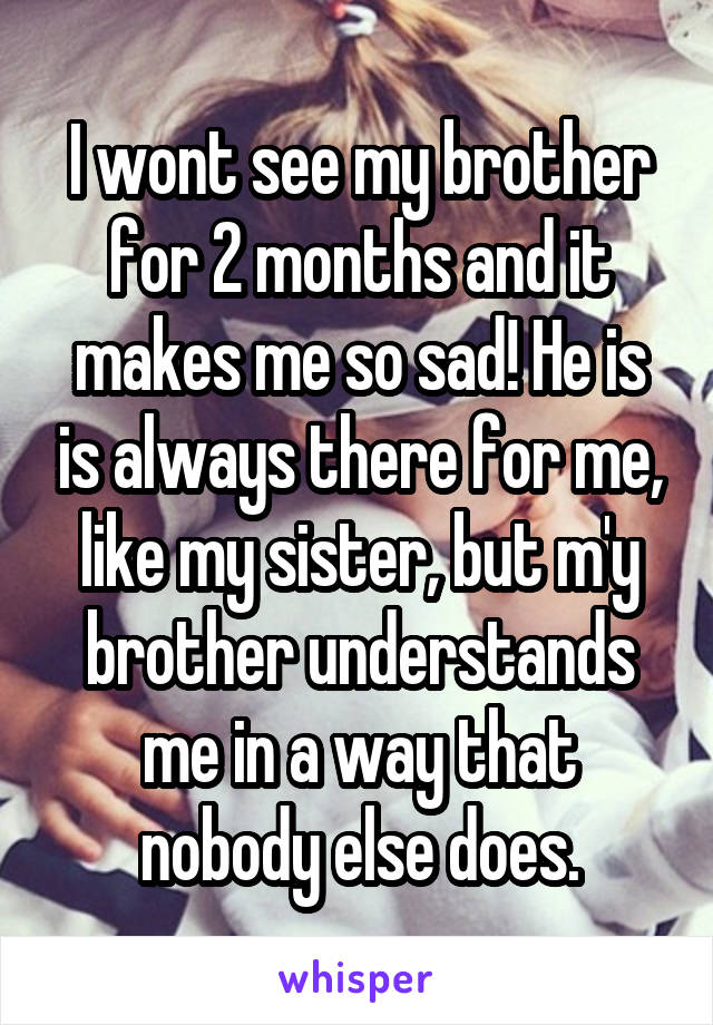 I wont see my brother for 2 months and it makes me so sad! He is is always there for me, like my sister, but m'y brother understands me in a way that nobody else does.