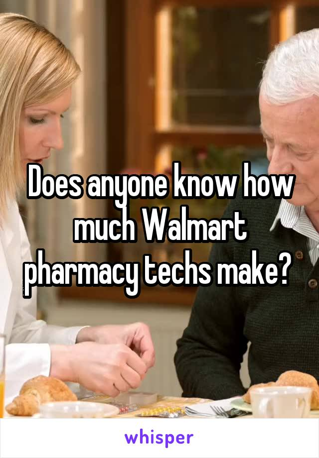 Does anyone know how much Walmart pharmacy techs make?