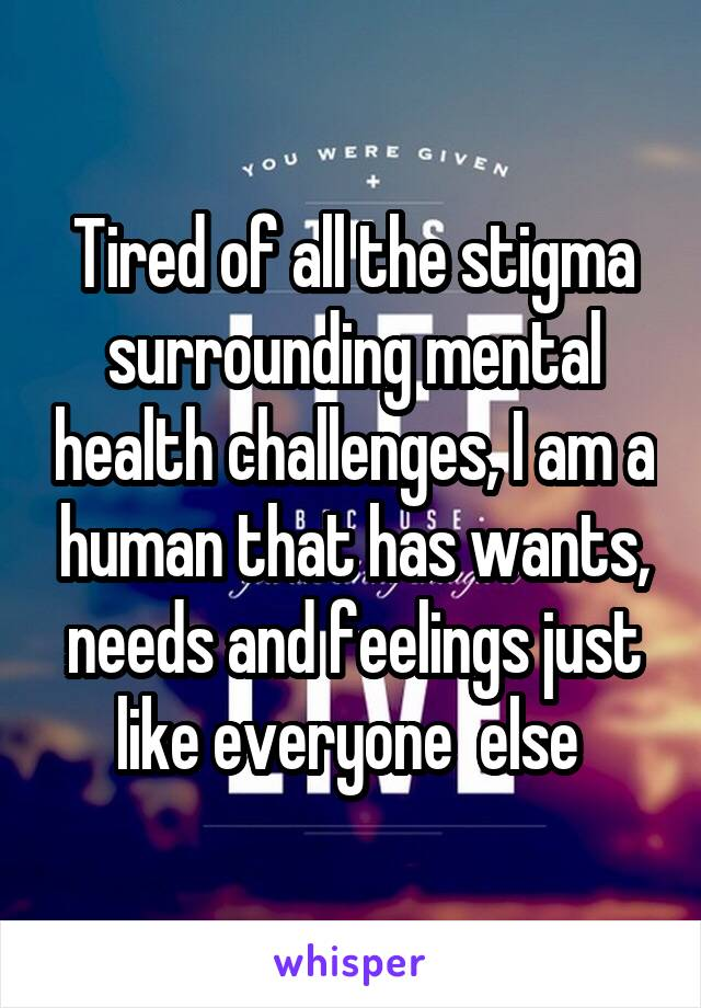 Tired of all the stigma surrounding mental health challenges, I am a human that has wants, needs and feelings just like everyone  else