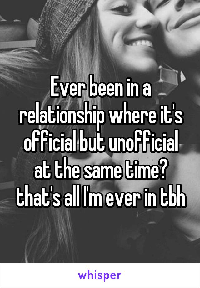 Ever been in a relationship where it's official but unofficial at the same time? that's all I'm ever in tbh