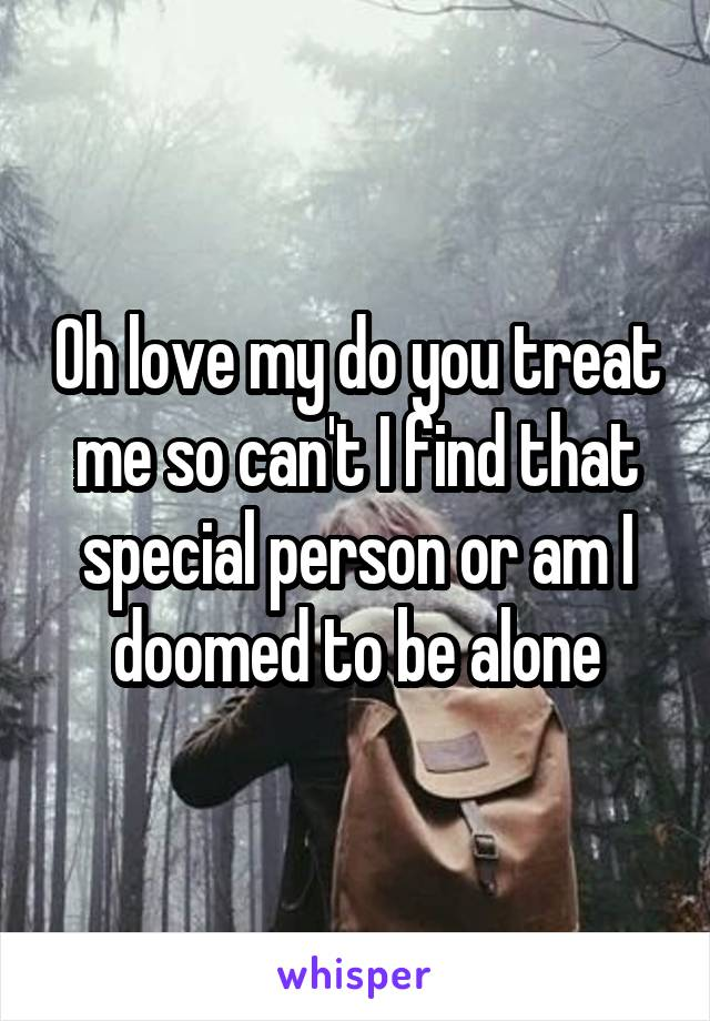 Oh love my do you treat me so can't I find that special person or am I doomed to be alone