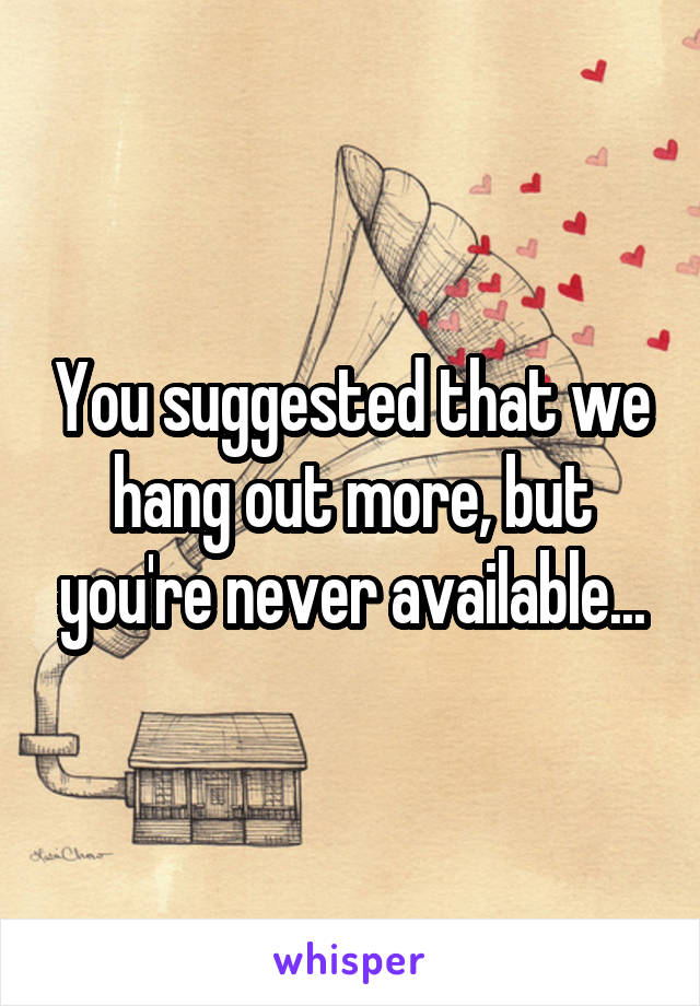 You suggested that we hang out more, but you're never available...