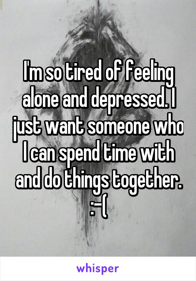 I'm so tired of feeling alone and depressed. I just want someone who I can spend time with and do things together. :-(