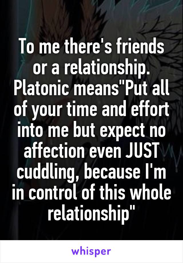 "To me there's friends or a relationship. Platonic means""Put all of your time and effort into me but expect no affection even JUST cuddling, because I'm in control of this whole relationship"""