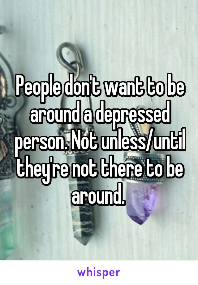 People don't want to be around a depressed person. Not unless/until they're not there to be around.