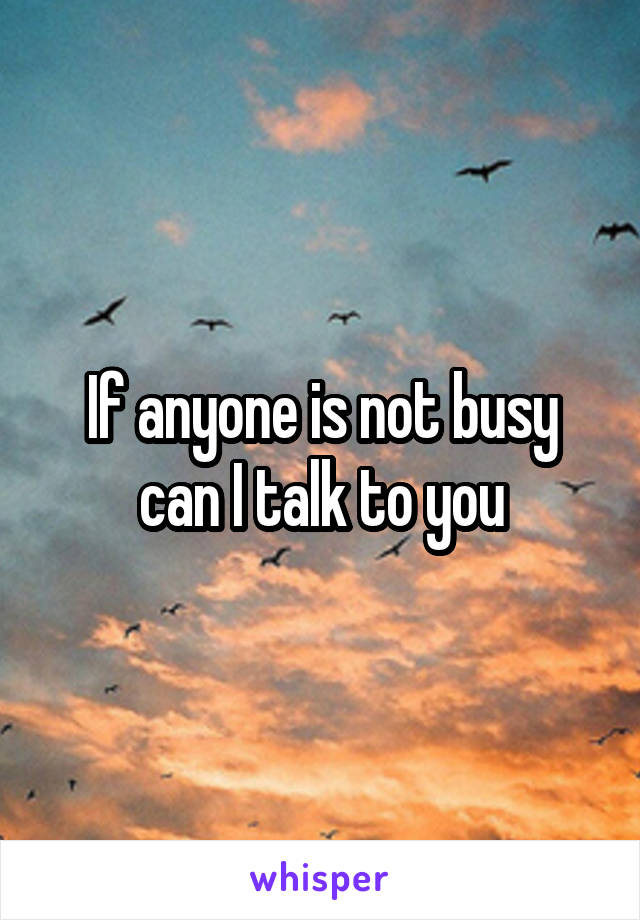 If anyone is not busy can I talk to you