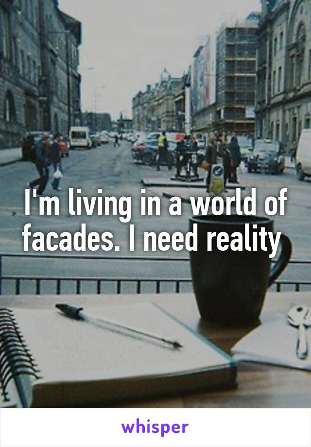 I'm living in a world of facades. I need reality