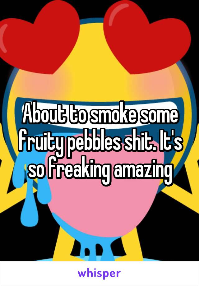About to smoke some fruity pebbles shit. It's so freaking amazing