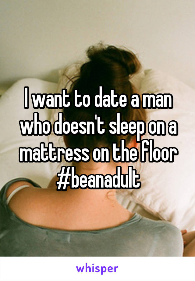 I want to date a man who doesn't sleep on a mattress on the floor #beanadult