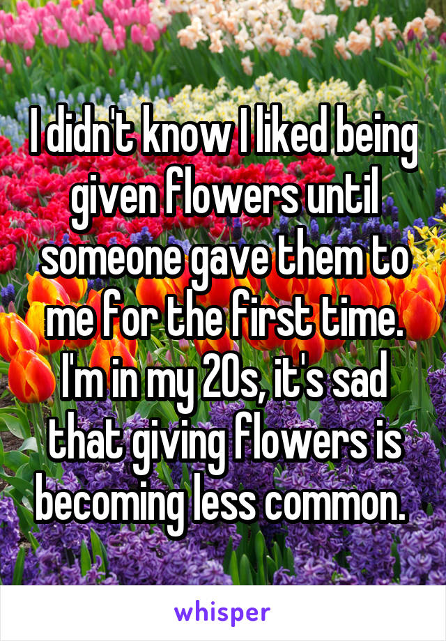 I didn't know I liked being given flowers until someone gave them to me for the first time. I'm in my 20s, it's sad that giving flowers is becoming less common.