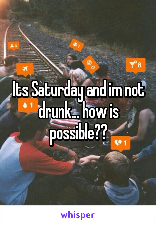 Its Saturday and im not drunk... how is possible??