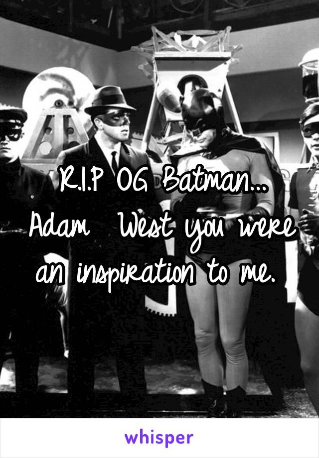 R.I.P OG Batman... Adam  West you were an inspiration to me.