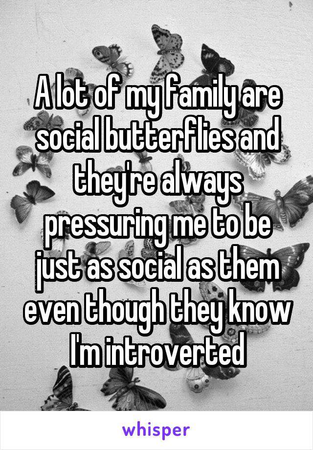 A lot of my family are social butterflies and they're always pressuring me to be just as social as them even though they know I'm introverted