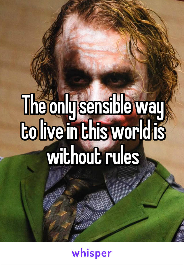 The only sensible way to live in this world is without rules