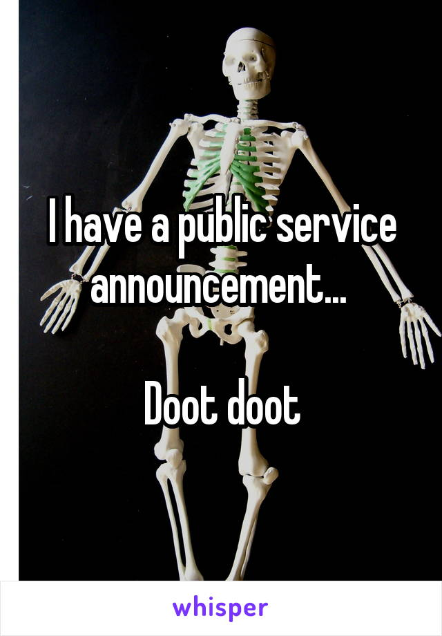 I have a public service announcement...   Doot doot