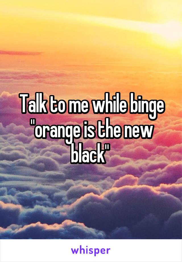 "Talk to me while binge ""orange is the new black"""