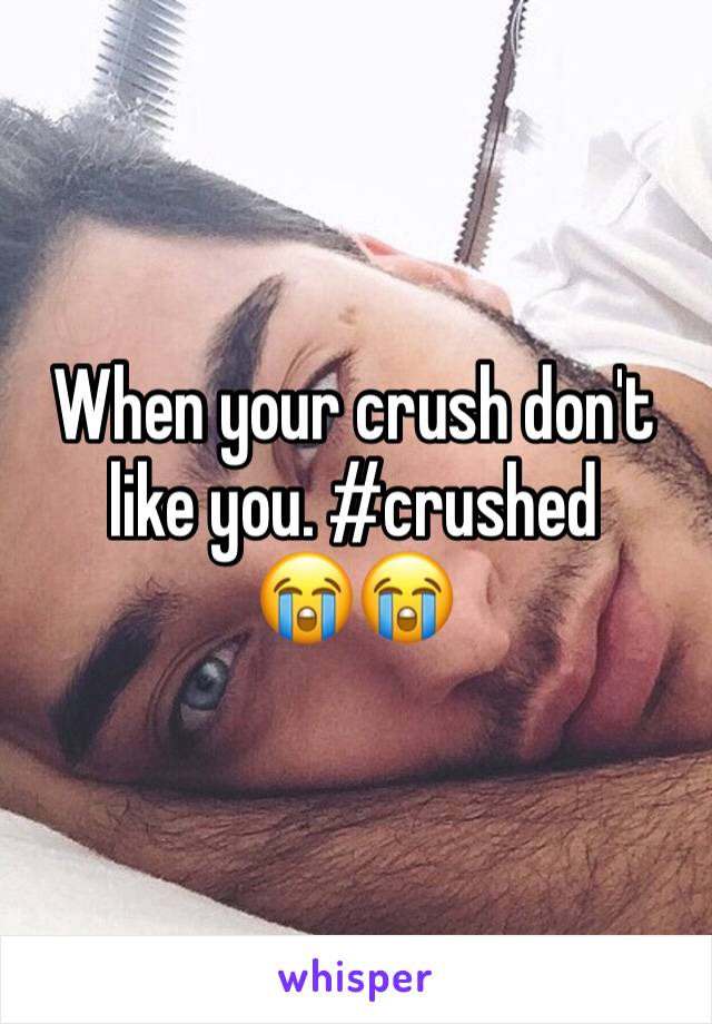 When your crush don't like you. #crushed      😭😭