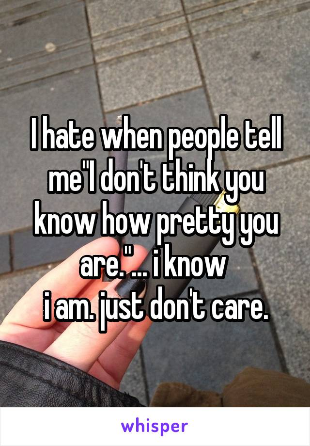 "I hate when people tell me""I don't think you know how pretty you are.""... i know  i am. just don't care."