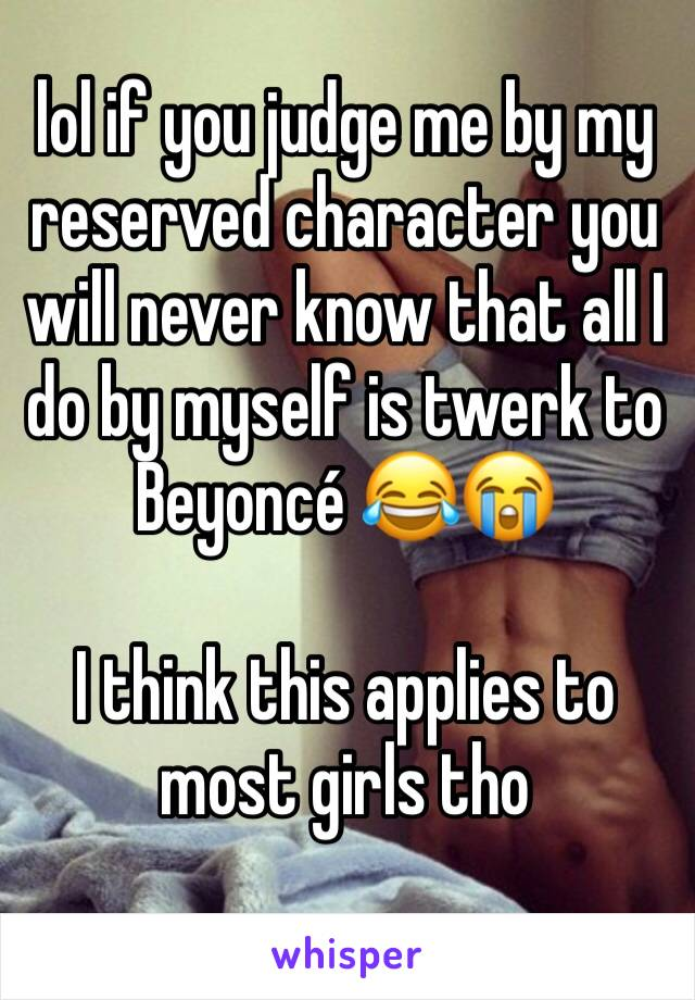 lol if you judge me by my reserved character you will never know that all I do by myself is twerk to Beyoncé 😂😭   I think this applies to most girls tho