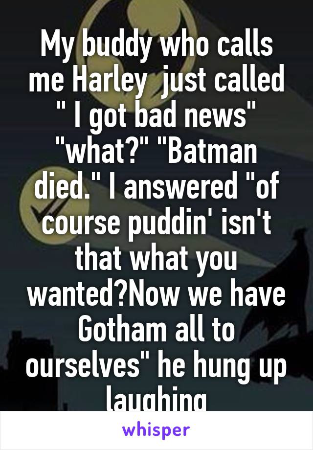 """My buddy who calls me Harley  just called """" I got bad news"""" """"what?"""" """"Batman died."""" I answered """"of course puddin' isn't that what you wanted?Now we have Gotham all to ourselves"""" he hung up laughing"""