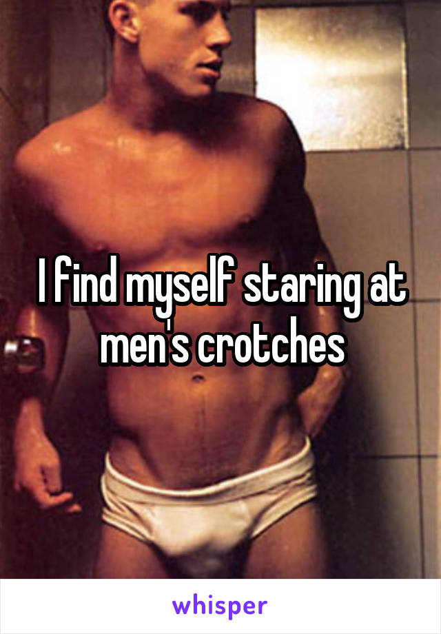 I find myself staring at men's crotches