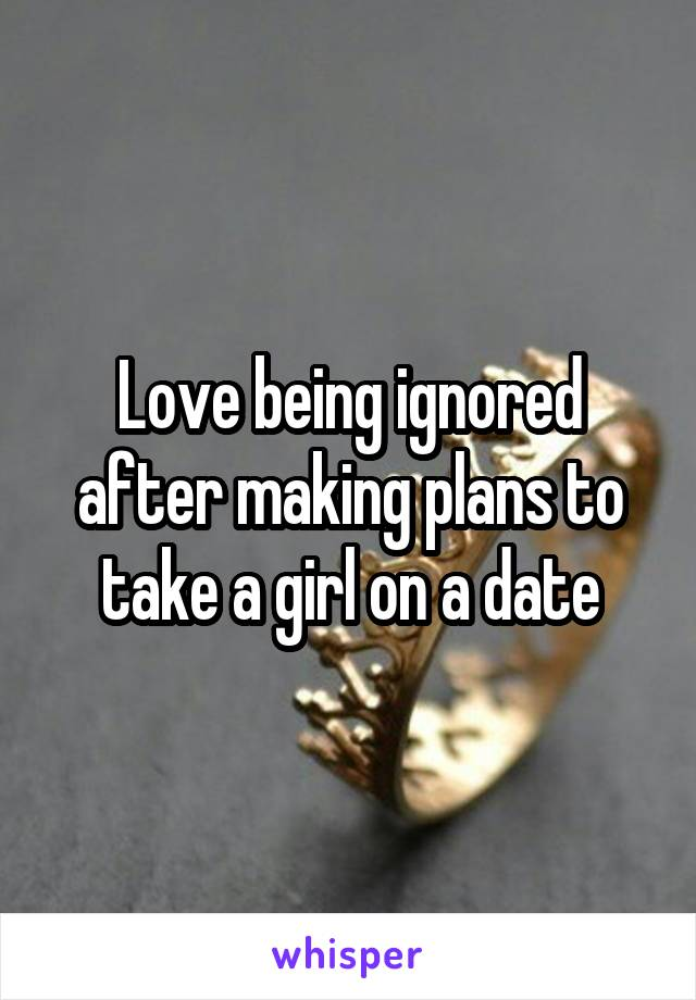 Love being ignored after making plans to take a girl on a date
