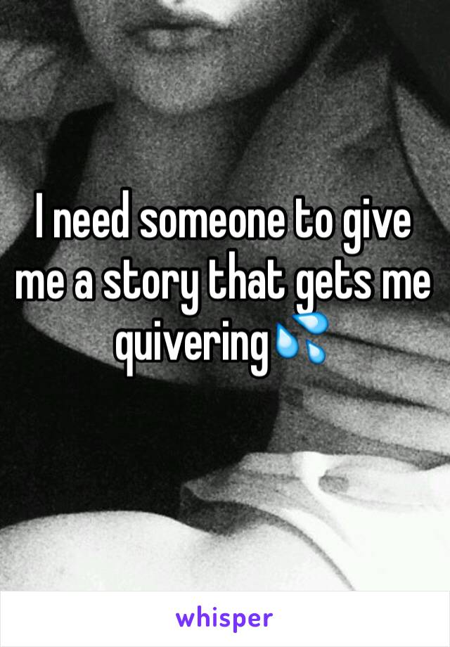I need someone to give me a story that gets me quivering💦