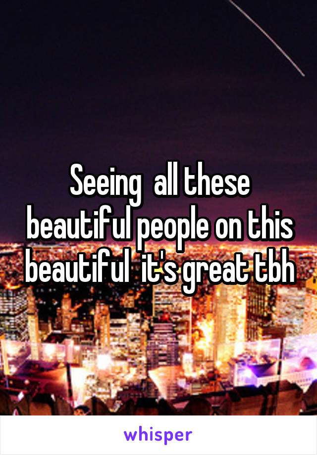 Seeing  all these beautiful people on this beautiful  it's great tbh