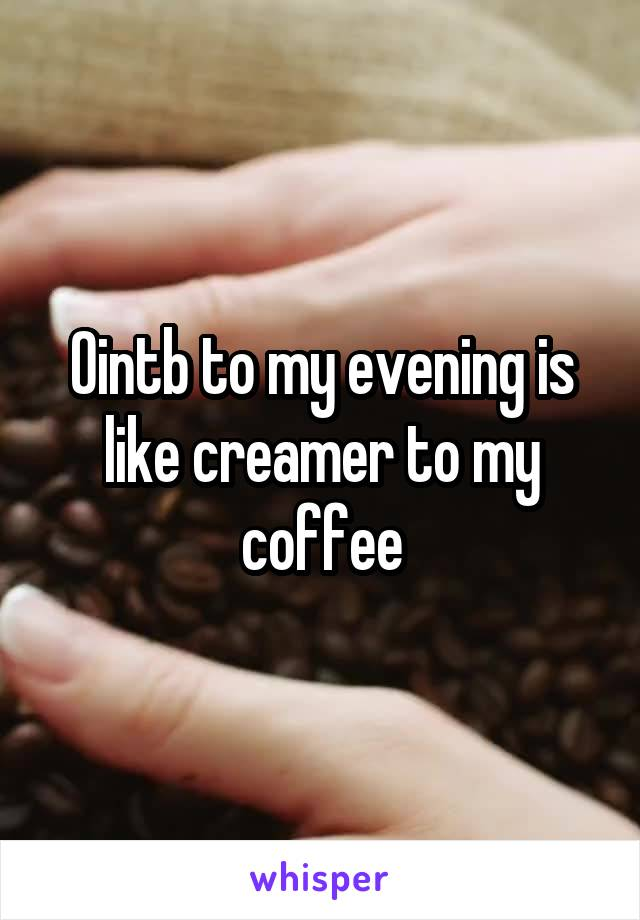 Ointb to my evening is like creamer to my coffee