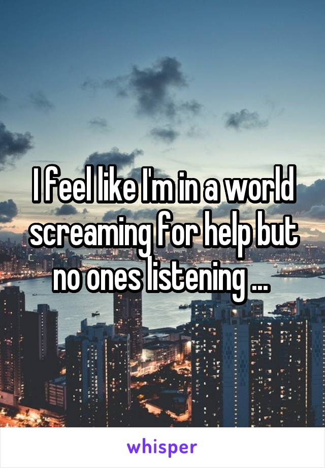I feel like I'm in a world screaming for help but no ones listening ...