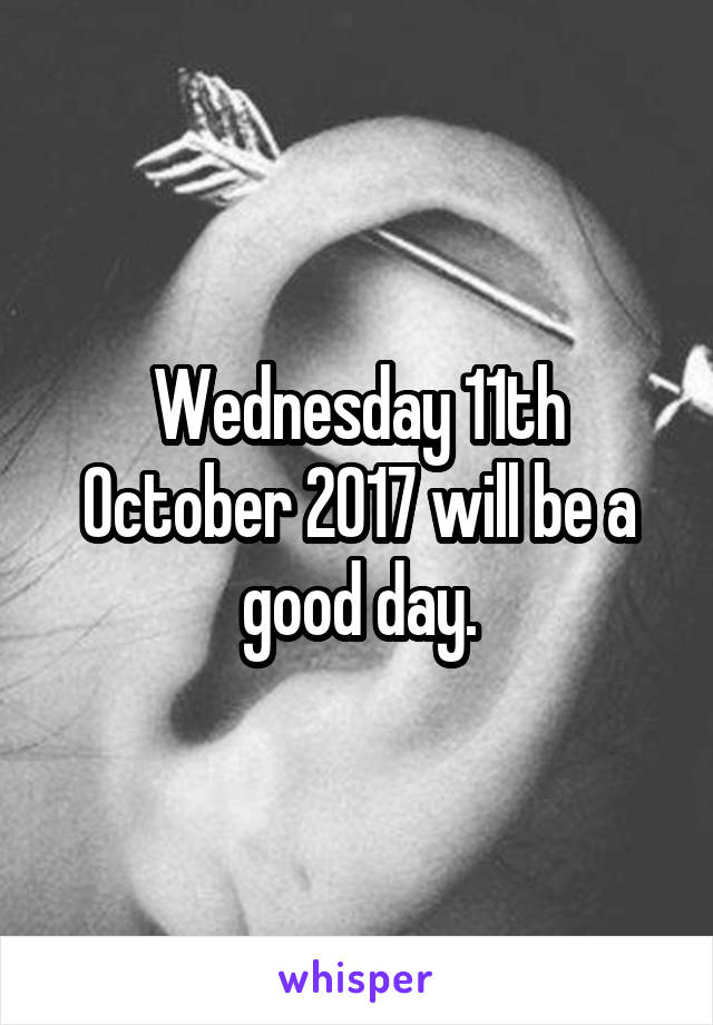 Wednesday 11th October 2017 will be a good day.