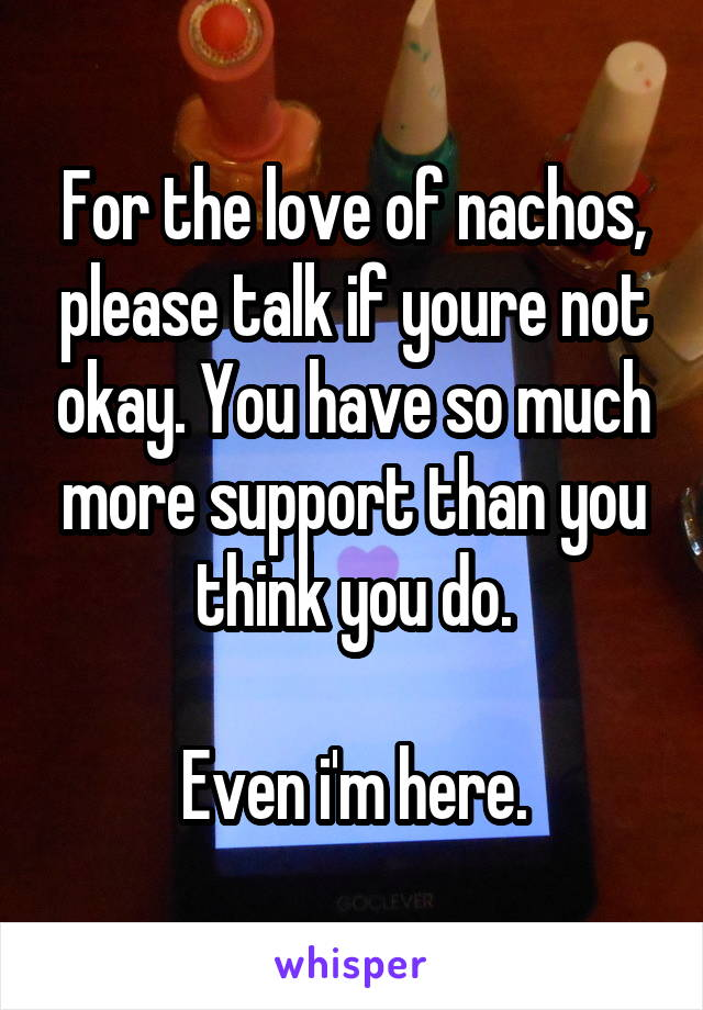 For the love of nachos, please talk if youre not okay. You have so much more support than you think you do.  Even i'm here.