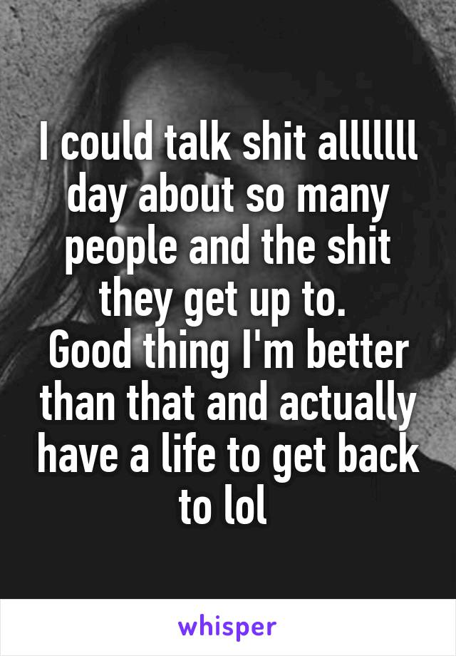 I could talk shit alllllll day about so many people and the shit they get up to.  Good thing I'm better than that and actually have a life to get back to lol