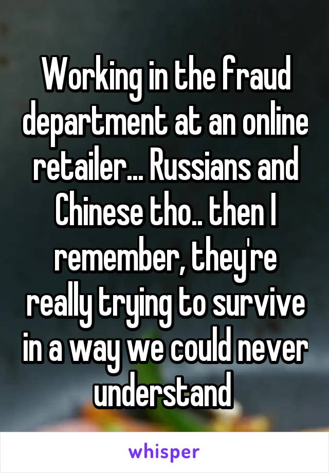 Working in the fraud department at an online retailer... Russians and Chinese tho.. then I remember, they're really trying to survive in a way we could never understand