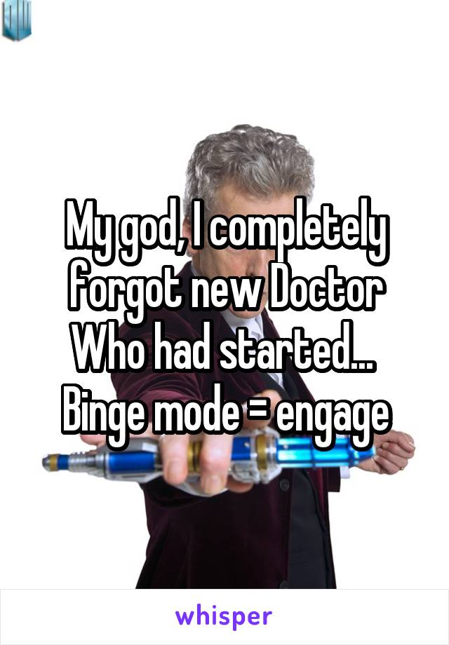 My god, I completely forgot new Doctor Who had started...  Binge mode = engage