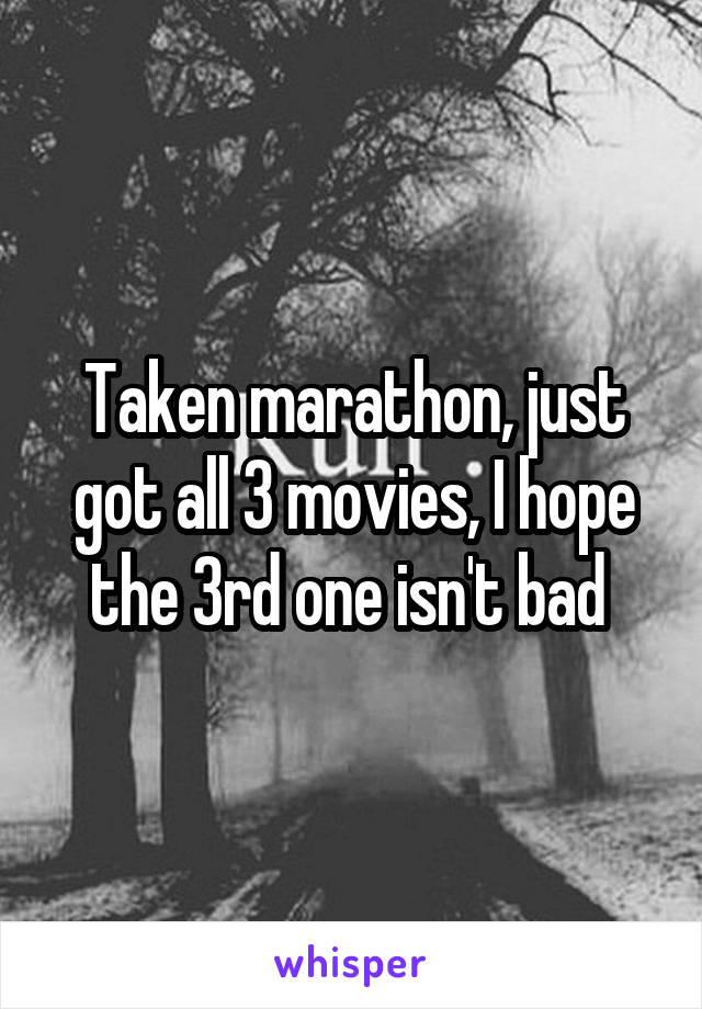 Taken marathon, just got all 3 movies, I hope the 3rd one isn't bad