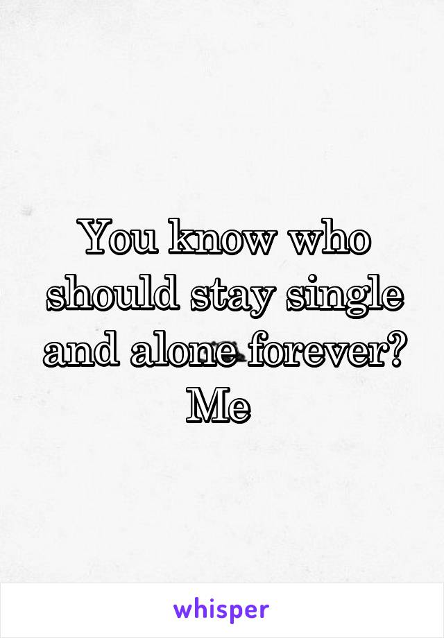 You know who should stay single and alone forever? Me