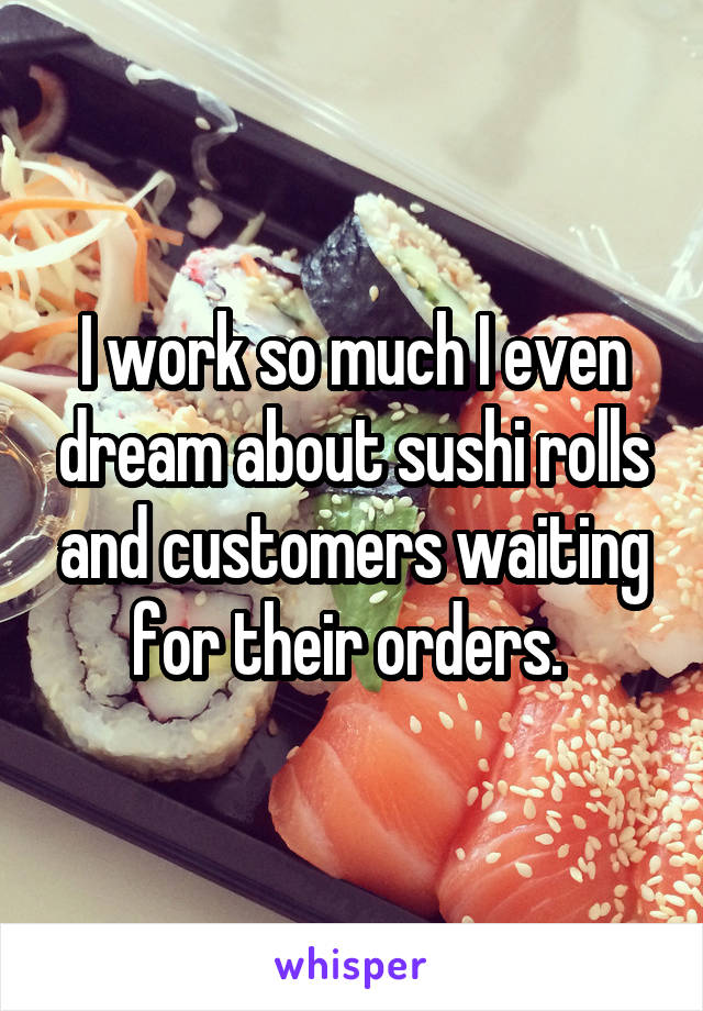 I work so much I even dream about sushi rolls and customers waiting for their orders.