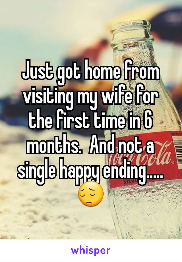 Just got home from visiting my wife for the first time in 6 months.  And not a single happy ending..... 😔