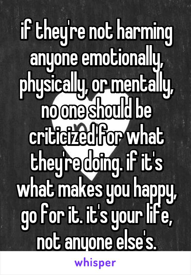 if they're not harming anyone emotionally, physically, or mentally, no one should be criticized for what they're doing. if it's what makes you happy, go for it. it's your life, not anyone else's.