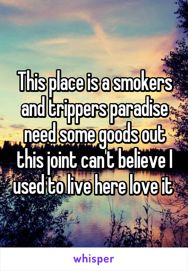 This place is a smokers and trippers paradise need some goods out this joint can't believe I used to live here love it