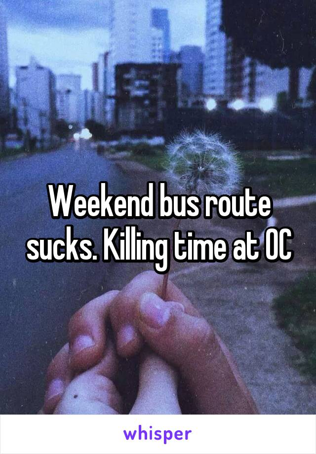 Weekend bus route sucks. Killing time at OC