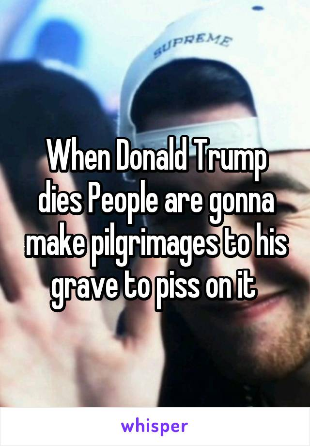 When Donald Trump dies People are gonna make pilgrimages to his grave to piss on it