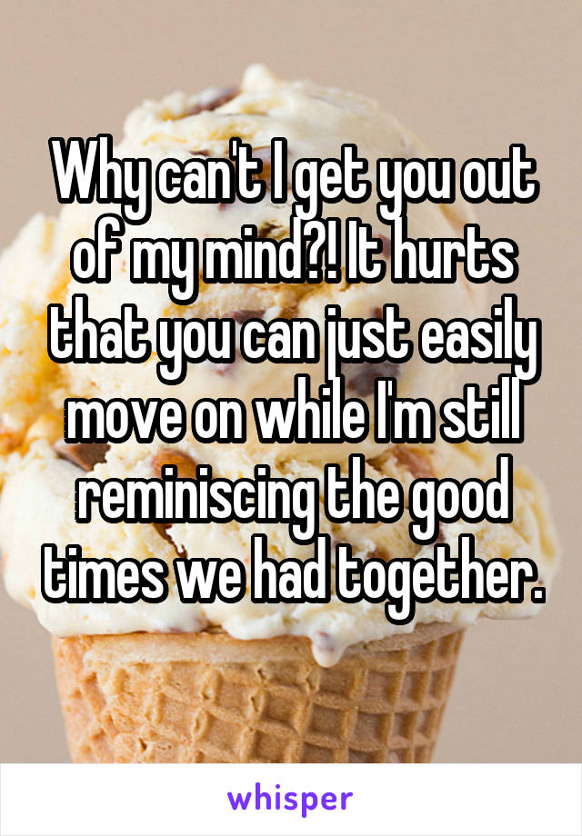 Why can't I get you out of my mind?! It hurts that you can just easily move on while I'm still reminiscing the good times we had together.
