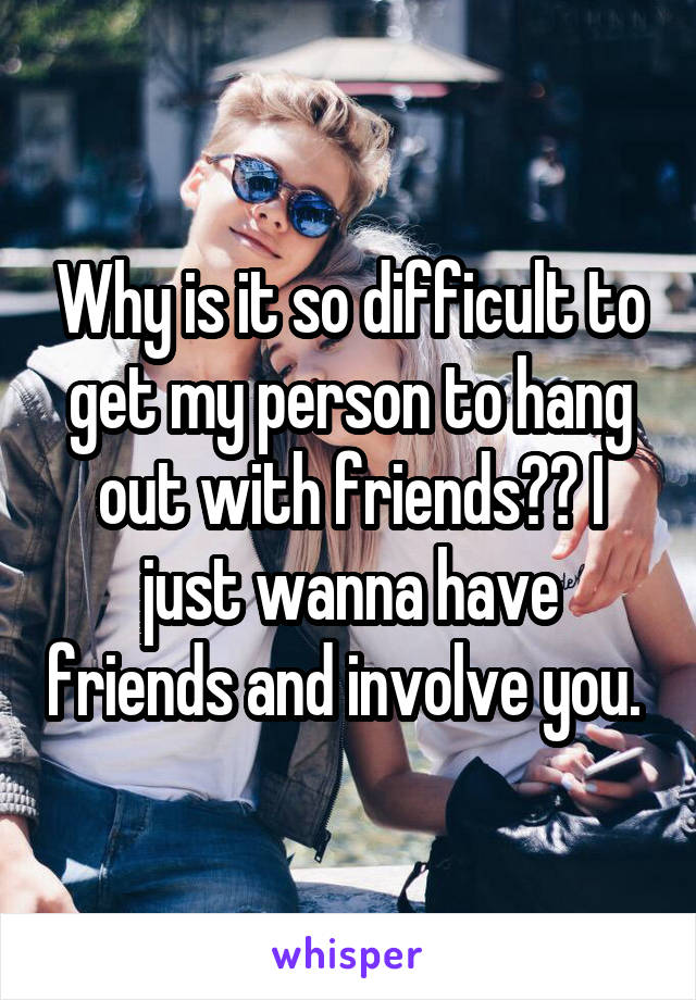 Why is it so difficult to get my person to hang out with friends?? I just wanna have friends and involve you.